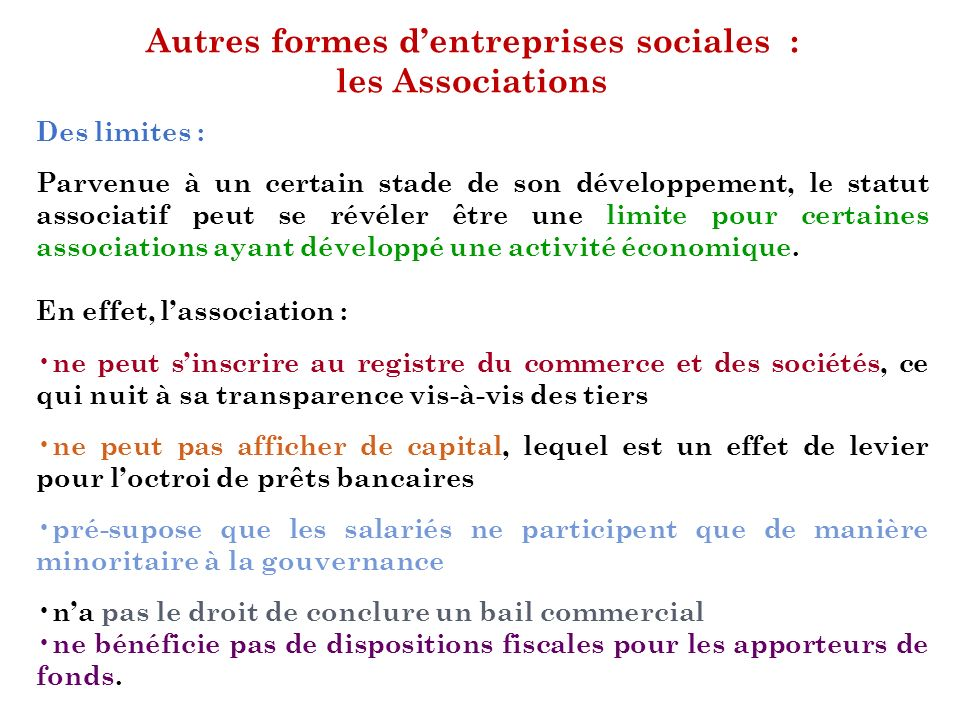 Autres formes dentreprises sociales : les Associations Des limites : Parvenue à un certain stade de son développement, le statut associatif peut se ré