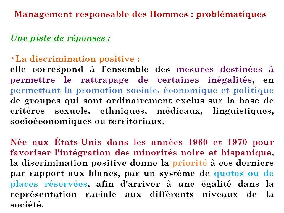 Management responsable des Hommes : problématiques Une piste de réponses : La discrimination positive : elle correspond à lensemble des mesures destin