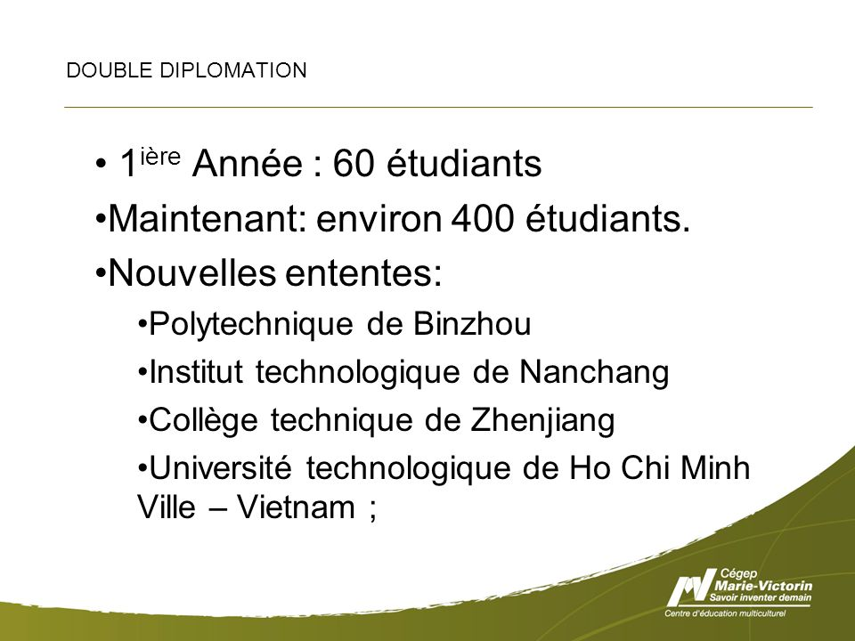 DOUBLE DIPLOMATION 1 ière Année : 60 étudiants Maintenant: environ 400 étudiants. Nouvelles ententes: Polytechnique de Binzhou Institut technologique