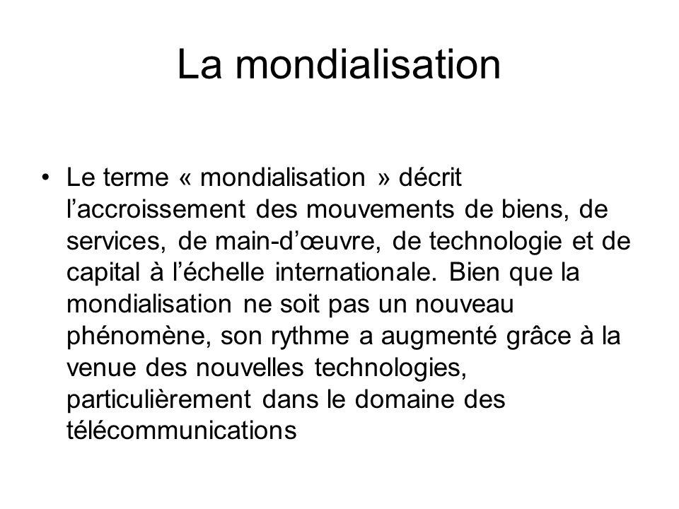 La mondialisation Le terme « mondialisation » décrit laccroissement des mouvements de biens, de services, de main-dœuvre, de technologie et de capital