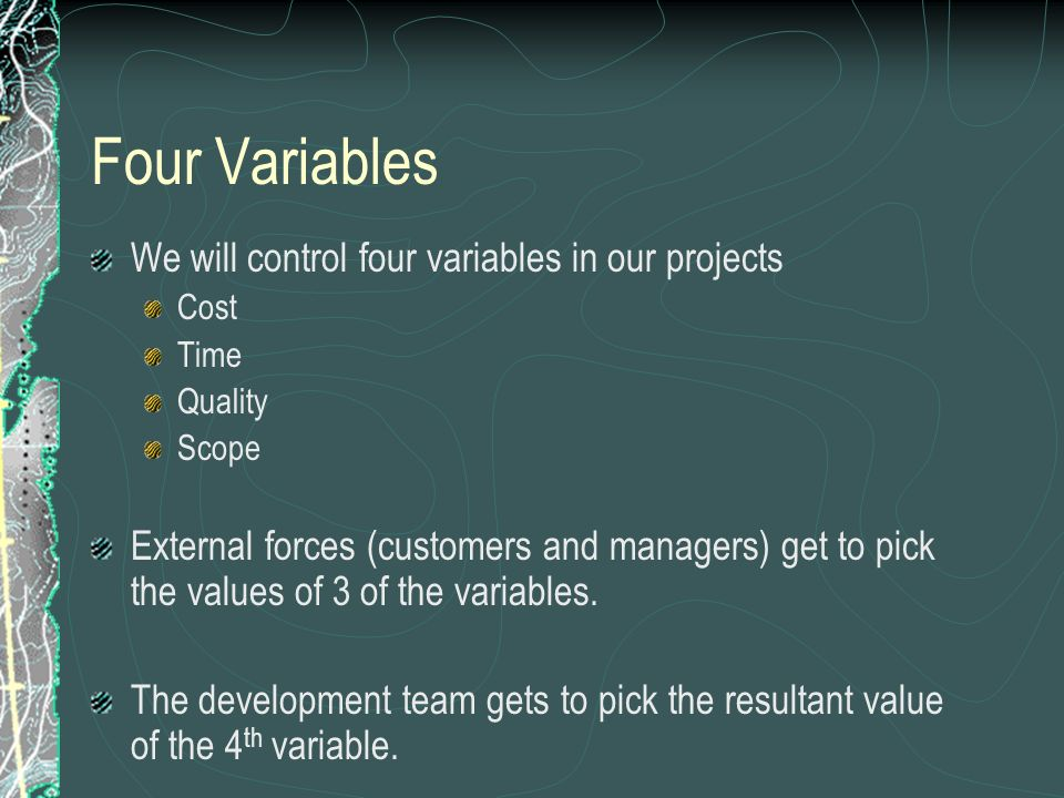 Four Variables We will control four variables in our projects Cost Time Quality Scope External forces (customers and managers) get to pick the values of 3 of the variables.