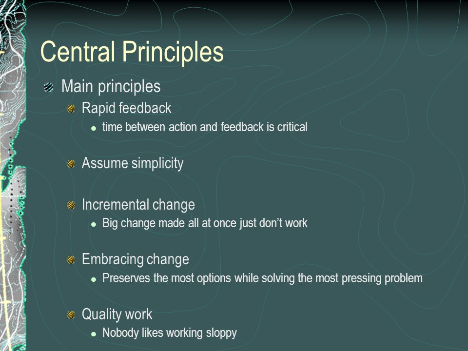 Central Principles Main principles Rapid feedback time between action and feedback is critical Assume simplicity Incremental change Big change made all at once just dont work Embracing change Preserves the most options while solving the most pressing problem Quality work Nobody likes working sloppy