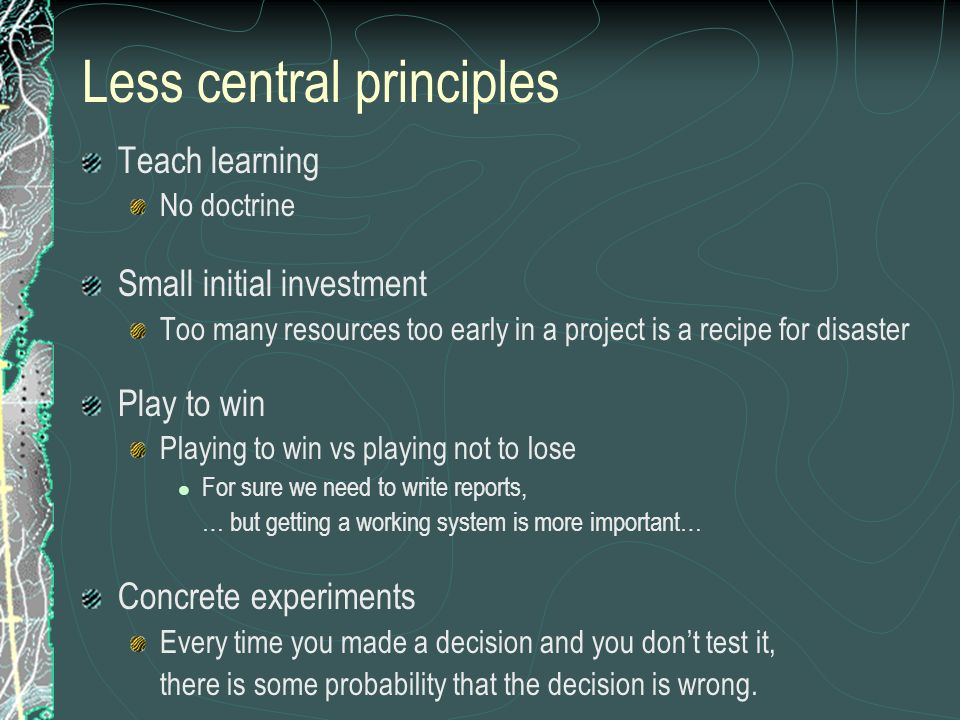 Less central principles Teach learning No doctrine Small initial investment Too many resources too early in a project is a recipe for disaster Play to win Playing to win vs playing not to lose For sure we need to write reports, … but getting a working system is more important… Concrete experiments Every time you made a decision and you dont test it, there is some probability that the decision is wrong.