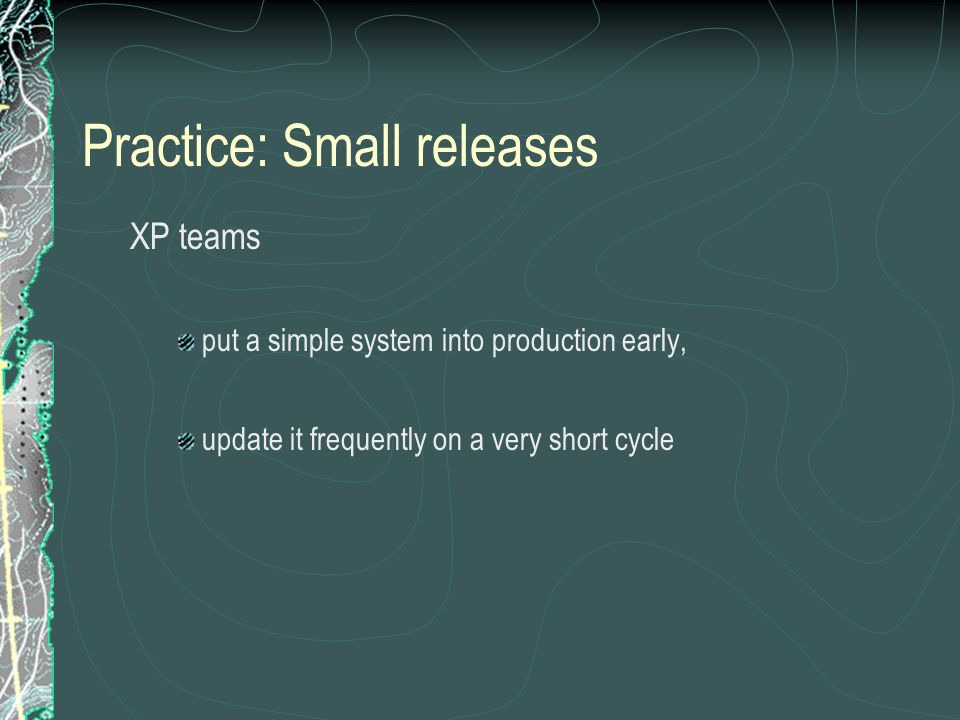 Practice: Small releases XP teams put a simple system into production early, update it frequently on a very short cycle