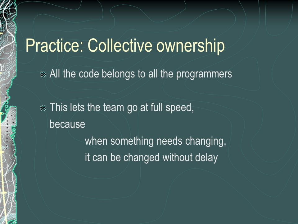 Practice: Collective ownership All the code belongs to all the programmers This lets the team go at full speed, because when something needs changing, it can be changed without delay