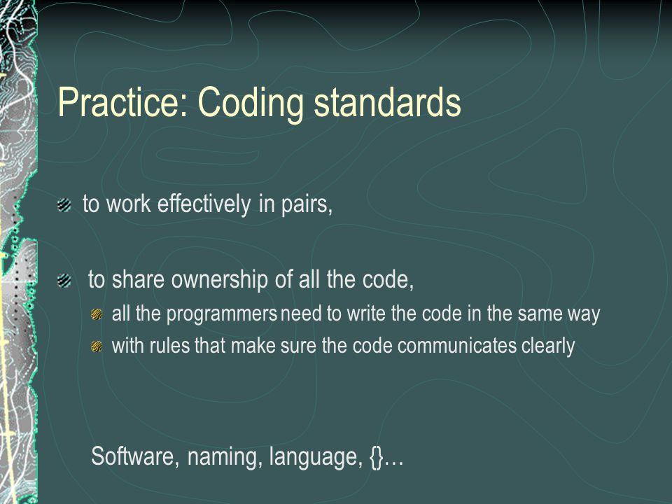 Practice: Coding standards to work effectively in pairs, to share ownership of all the code, all the programmers need to write the code in the same way with rules that make sure the code communicates clearly Software, naming, language, {}…