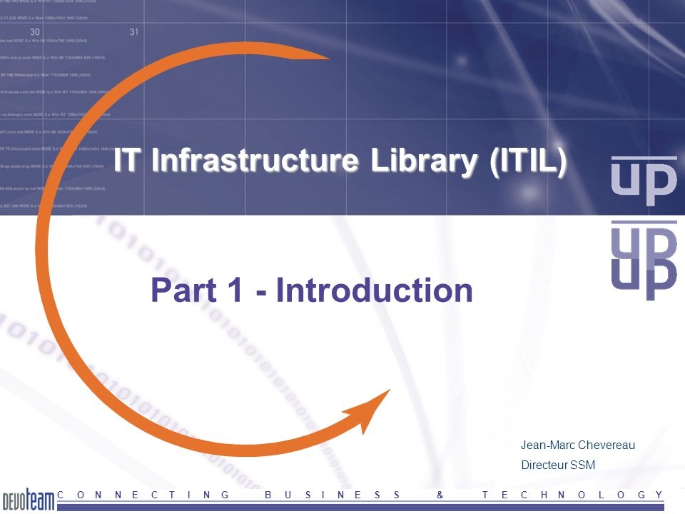 C O N N E C T I N G B U S I N E S S & T E C H N O L O G Y IT Infrastructure Library (ITIL) Part 1 - Introduction Jean-Marc Chevereau Directeur SSM