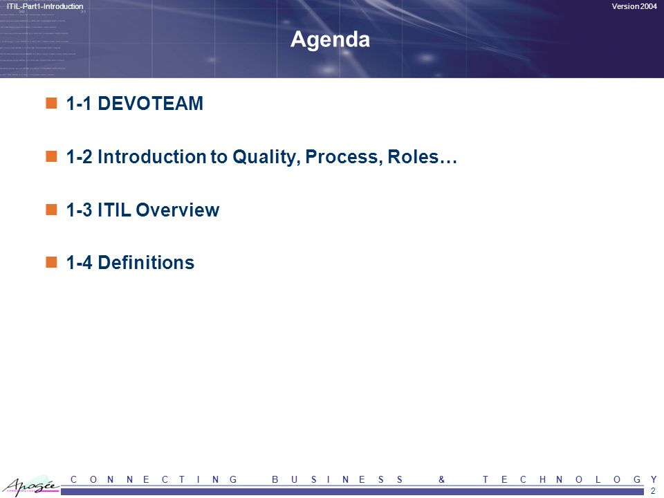 13 Version 2004ITIL-Part1-Introduction C O N N E C T I N G B U S I N E S S & T E C H N O L O G Y Overview of work at hand and status Improved efficiency, higher productivity Result tangible and predictable Knowledge and skills optimally applied Learning curve for organisation Transfer of tasks easier New activities easily adopted Lower impact of human error....structured quality improvement.......