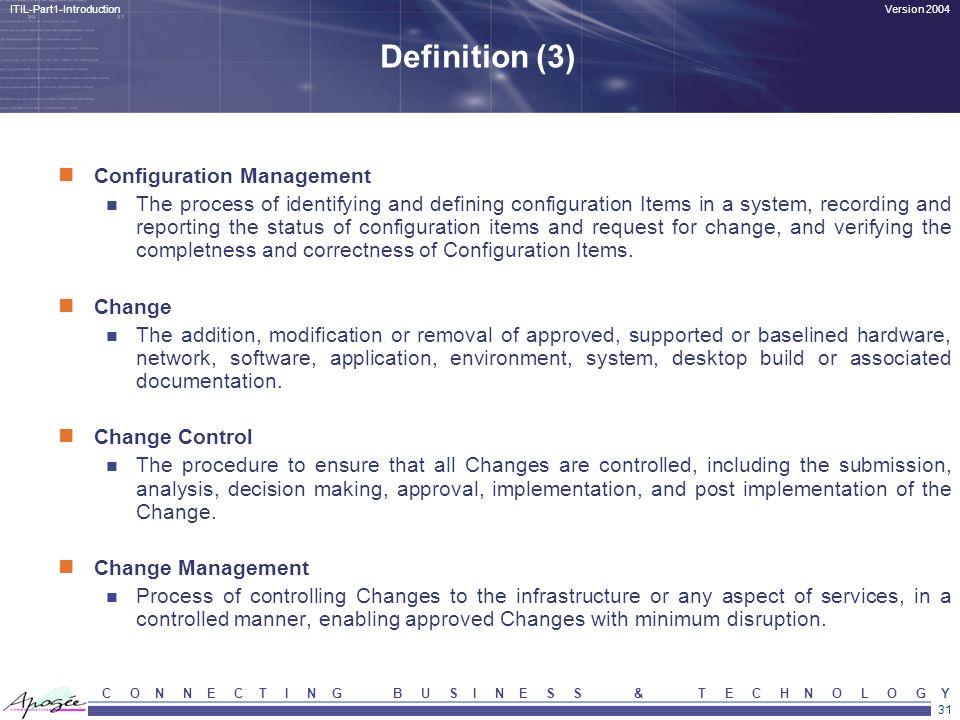 31 Version 2004ITIL-Part1-Introduction C O N N E C T I N G B U S I N E S S & T E C H N O L O G Y Definition (3) Configuration Management The process o