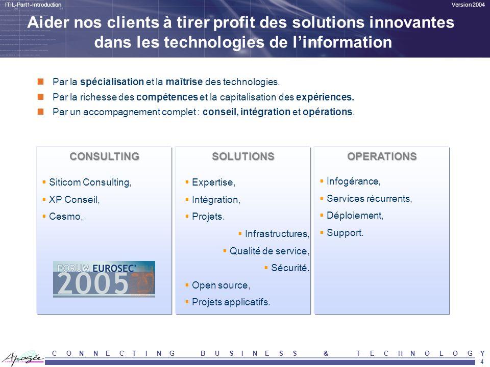 4 Version 2004ITIL-Part1-Introduction C O N N E C T I N G B U S I N E S S & T E C H N O L O G Y Par la spécialisation et la maîtrise des technologies.