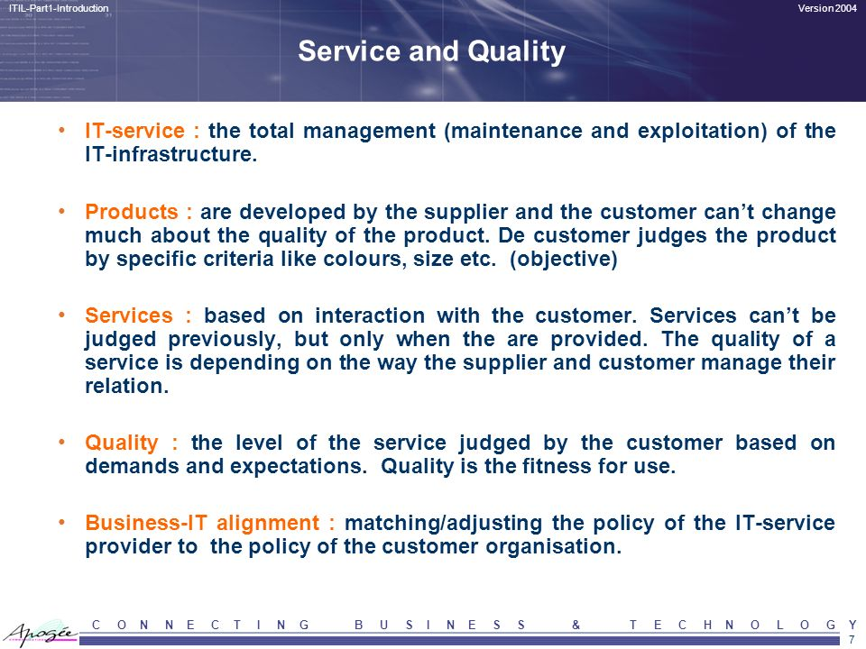 7 Version 2004ITIL-Part1-Introduction C O N N E C T I N G B U S I N E S S & T E C H N O L O G Y Service and Quality IT-service : the total management