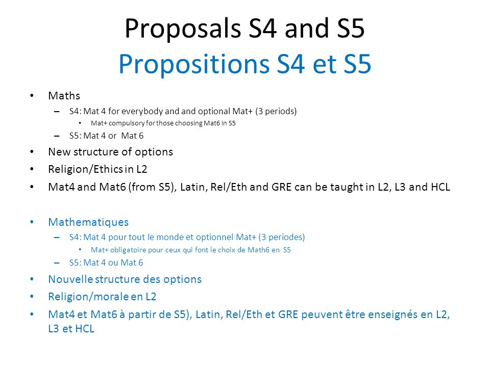 Proposals S4 and S5 Propositions S4 et S5 Maths – S4: Mat 4 for everybody and and optional Mat+ (3 periods) Mat+ compulsory for those choosing Mat6 in S5 – S5: Mat 4 or Mat 6 New structure of options Religion/Ethics in L2 Mat4 and Mat6 (from S5), Latin, Rel/Eth and GRE can be taught in L2, L3 and HCL Mathematiques – S4: Mat 4 pour tout le monde et optionnel Mat+ (3 periodes) Mat+ obligatoire pour ceux qui font le choix de Math6 en S5 – S5: Mat 4 ou Mat 6 Nouvelle structure des options Religion/morale en L2 Mat4 et Mat6 à partir de S5), Latin, Rel/Eth et GRE peuvent être enseignés en L2, L3 et HCL