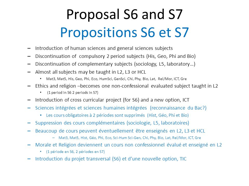 Proposal S6 and S7 Propositions S6 et S7 – Introduction of human sciences and general sciences subjects – Discontinuation of compulsory 2 period subjects (His, Geo, Phi and Bio) – Discontinuation of complementary subjects (sociology, L5, laboratory…) – Almost all subjects may be taught in L2, L3 or HCL Mat3, Mat5, His, Geo, Phi, Eco, HumSci, GenSci, Chi, Phy, Bio, Lat, Rel/Mor, ICT, Gre – Ethics and religion –becomes one non-confessional evaluated subject taught in L2 (1 period in S6 2 periods in S7) – Introduction of cross curricular project (for S6) and a new option, ICT – Sciences intégrées et sciences humaines intégrées (reconnaissance du Bac ) Les cours obligatoires à 2 périodes sont supprimés (Hist, Géo, Phi et Bio) – Suppression des cours complémentaires (sociologie, L5, laboratoires) – Beaucoup de cours peuvent éventuellement être enseignés en L2, L3 et HCL – Mat3, Mat5, Hist, Géo, Phi, Eco, Sci-Hum Sci-Gen, Chi, Phy, Bio, Lat, Rel/Mor, ICT, Gre – Morale et Religion deviennent un cours non confessionnel évalué et enseigné en L2 (1 période en S6, 2 périodes en S7) – Introduction du projet transversal (S6) et dune nouvelle option, TIC