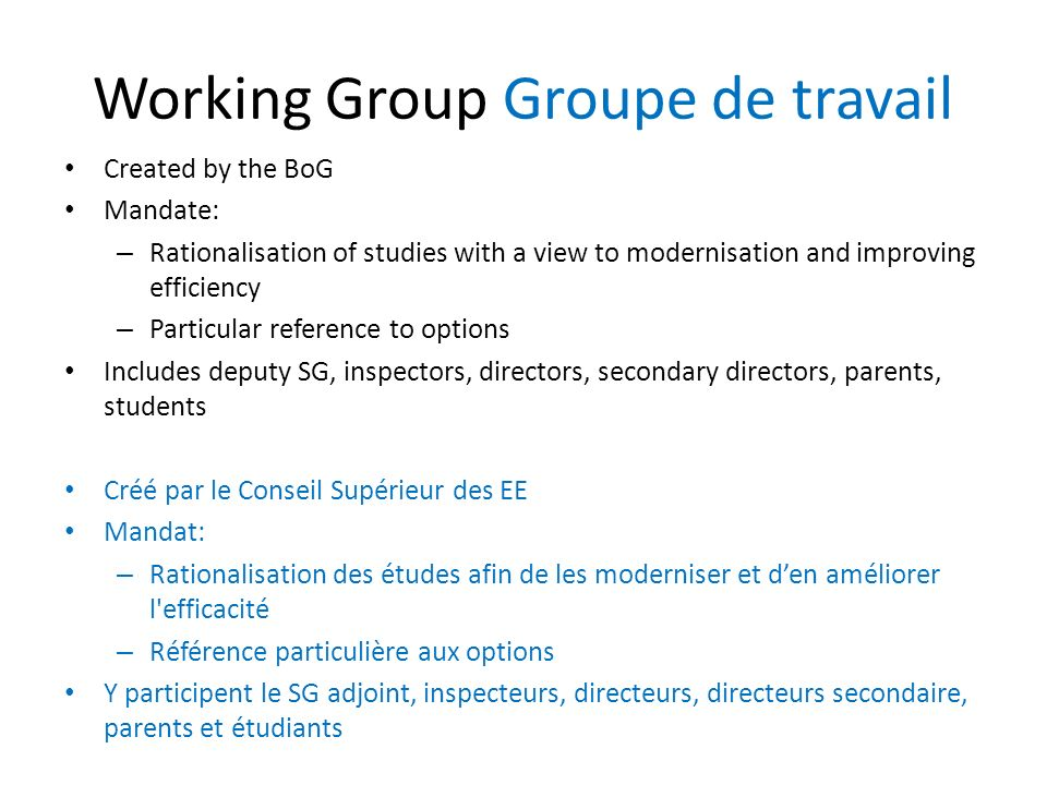 Working Group Groupe de travail Created by the BoG Mandate: – Rationalisation of studies with a view to modernisation and improving efficiency – Particular reference to options Includes deputy SG, inspectors, directors, secondary directors, parents, students Créé par le Conseil Supérieur des EE Mandat: – Rationalisation des études afin de les moderniser et den améliorer l efficacité – Référence particulière aux options Y participent le SG adjoint, inspecteurs, directeurs, directeurs secondaire, parents et étudiants
