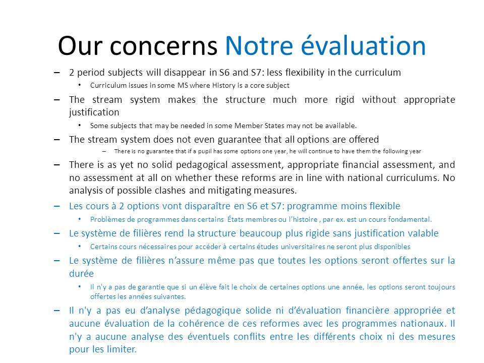 Our concerns Notre évaluation – 2 period subjects will disappear in S6 and S7: less flexibility in the curriculum Curriculum issues in some MS where History is a core subject – The stream system makes the structure much more rigid without appropriate justification Some subjects that may be needed in some Member States may not be available.
