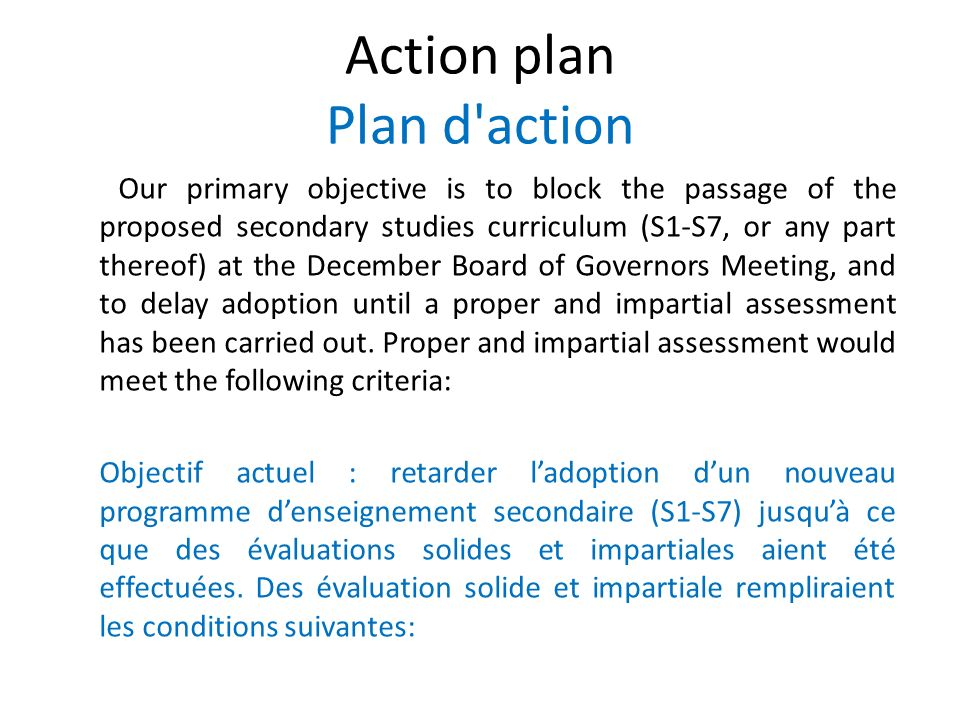 Action plan Plan d action Our primary objective is to block the passage of the proposed secondary studies curriculum (S1-S7, or any part thereof) at the December Board of Governors Meeting, and to delay adoption until a proper and impartial assessment has been carried out.