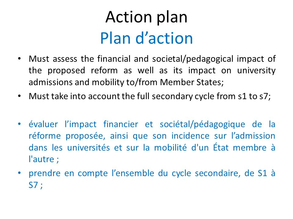 Action plan Plan daction Must assess the financial and societal/pedagogical impact of the proposed reform as well as its impact on university admissions and mobility to/from Member States; Must take into account the full secondary cycle from s1 to s7; évaluer limpact financier et sociétal/pédagogique de la réforme proposée, ainsi que son incidence sur ladmission dans les universités et sur la mobilité d un État membre à l autre ; prendre en compte lensemble du cycle secondaire, de S1 à S7 ;