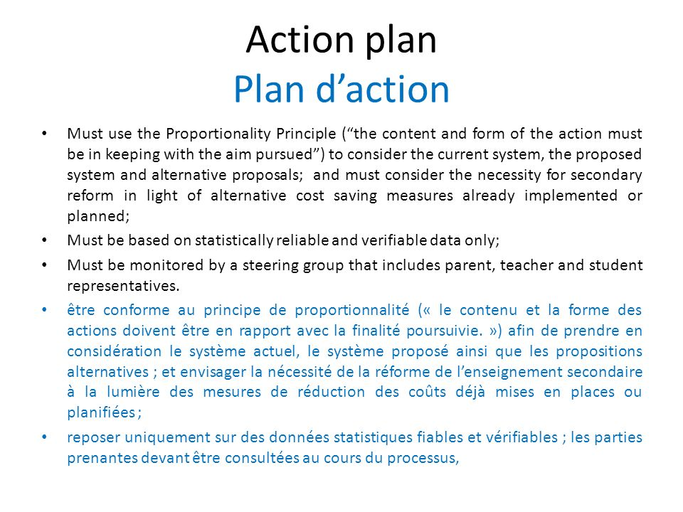 Action plan Plan daction Must use the Proportionality Principle (the content and form of the action must be in keeping with the aim pursued) to consider the current system, the proposed system and alternative proposals; and must consider the necessity for secondary reform in light of alternative cost saving measures already implemented or planned; Must be based on statistically reliable and verifiable data only; Must be monitored by a steering group that includes parent, teacher and student representatives.