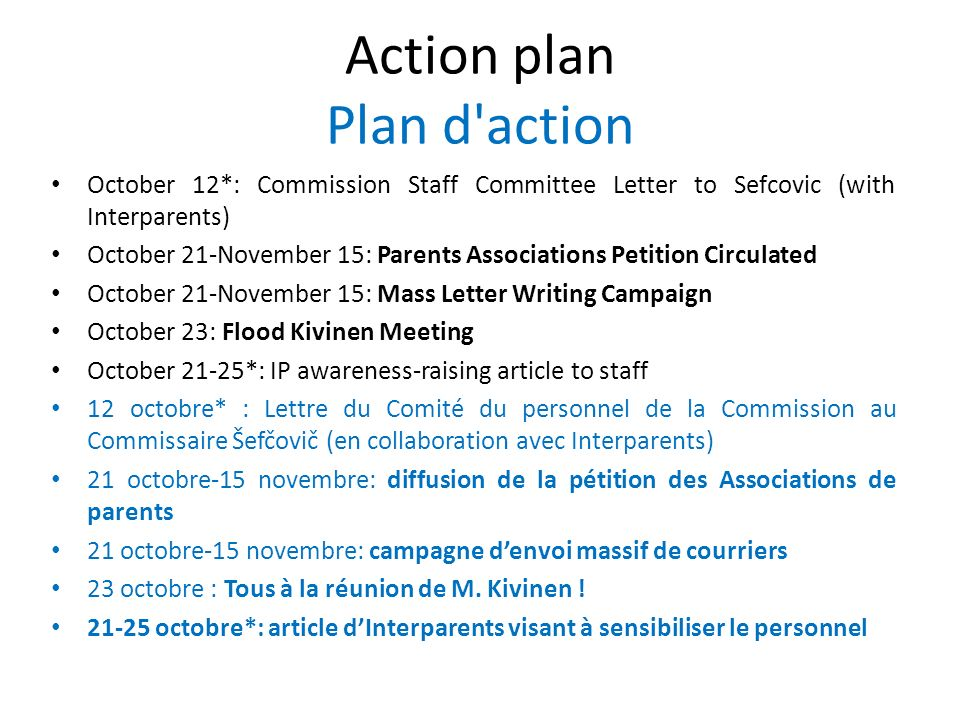Action plan Plan d action October 12*: Commission Staff Committee Letter to Sefcovic (with Interparents) October 21-November 15: Parents Associations Petition Circulated October 21-November 15: Mass Letter Writing Campaign October 23: Flood Kivinen Meeting October 21-25*: IP awareness-raising article to staff 12 octobre* : Lettre du Comité du personnel de la Commission au Commissaire Šefčovič (en collaboration avec Interparents) 21 octobre-15 novembre: diffusion de la pétition des Associations de parents 21 octobre-15 novembre: campagne denvoi massif de courriers 23 octobre : Tous à la réunion de M.