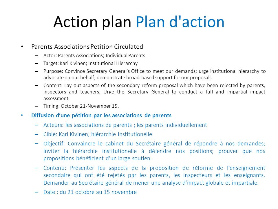 Action plan Plan d action Parents Associations Petition Circulated – Actor: Parents Associations; Individual Parents – Target: Kari Kivinen; Institutional Hierarchy – Purpose: Convince Secretary Generals Office to meet our demands; urge institutional hierarchy to advocate on our behalf; demonstrate broad-based support for our proposals.