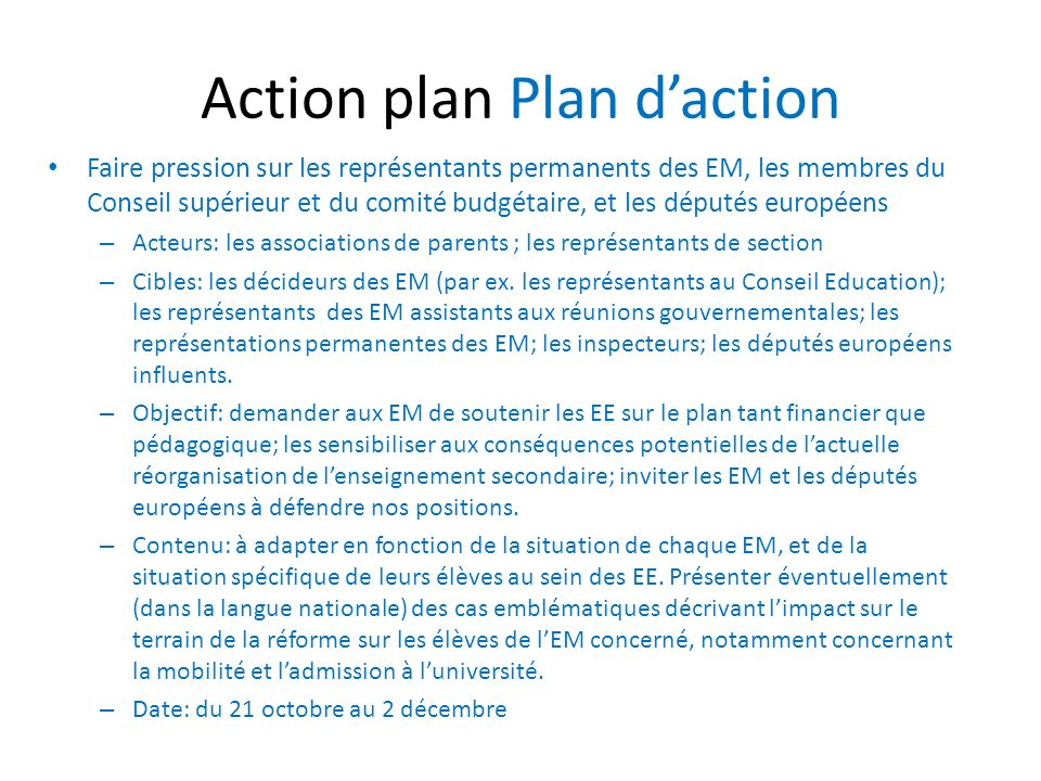 Action plan Plan daction Faire pression sur les représentants permanents des EM, les membres du Conseil supérieur et du comité budgétaire, et les députés européens – Acteurs: les associations de parents ; les représentants de section – Cibles: les décideurs des EM (par ex.