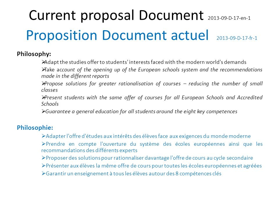 Current proposal Document 2013-09-D-17-en-1 Proposition Document actuel 2013-09-D-17-fr-1 Philosophy: Adapt the studies offer to students interests faced with the modern world s demands Take account of the opening up of the European schools system and the recommendations made in the different reports Propose solutions for greater rationalisation of courses – reducing the number of small classes Present students with the same offer of courses for all European Schools and Accredited Schools Guarantee a general education for all students around the eight key competences Philosophie: Adapter l offre d études aux intérêts des élèves face aux exigences du monde moderne Prendre en compte l ouverture du système des écoles européennes ainsi que les recommandations des différents experts Proposer des solutions pour rationnaliser davantage l offre de cours au cycle secondaire Présenter aux élèves la même offre de cours pour toutes les écoles européennes et agréées Garantir un enseignement à tous les élèves autour des 8 compétences clés