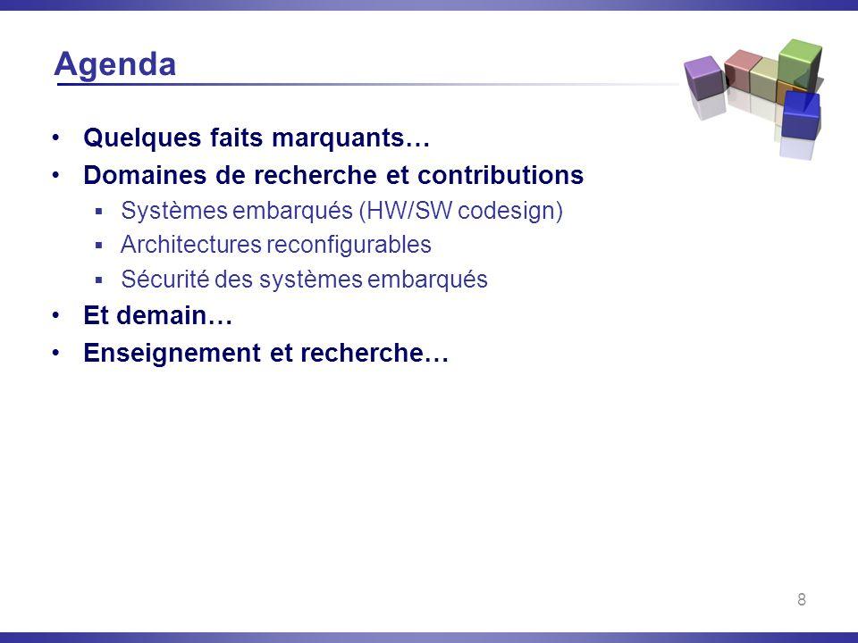 8 Agenda Quelques faits marquants… Domaines de recherche et contributions Systèmes embarqués (HW/SW codesign) Architectures reconfigurables Sécurité d