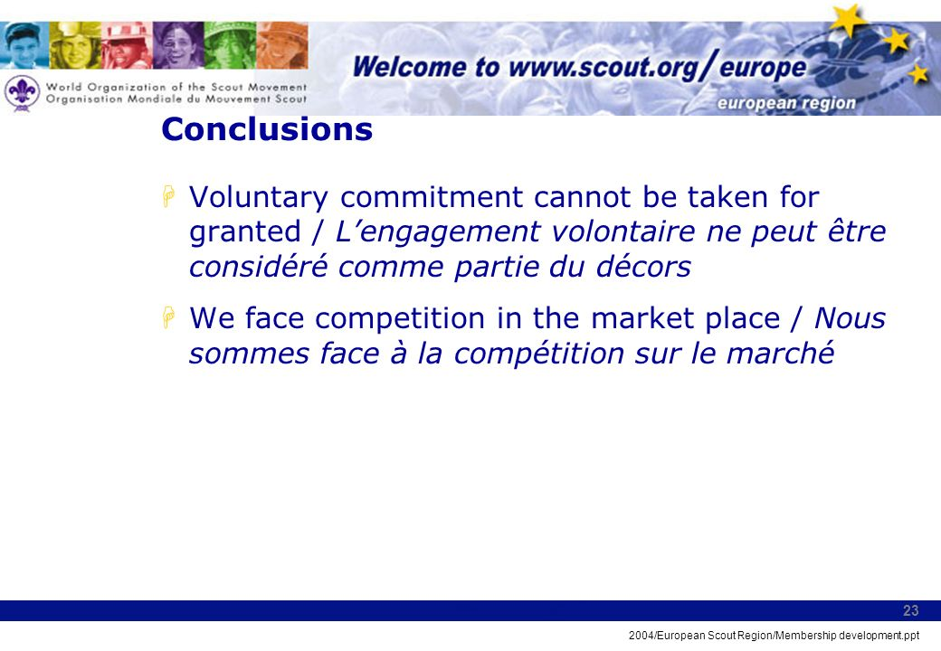 2004/European Scout Region/Membership development.ppt 23 Conclusions HVoluntary commitment cannot be taken for granted / Lengagement volontaire ne peu