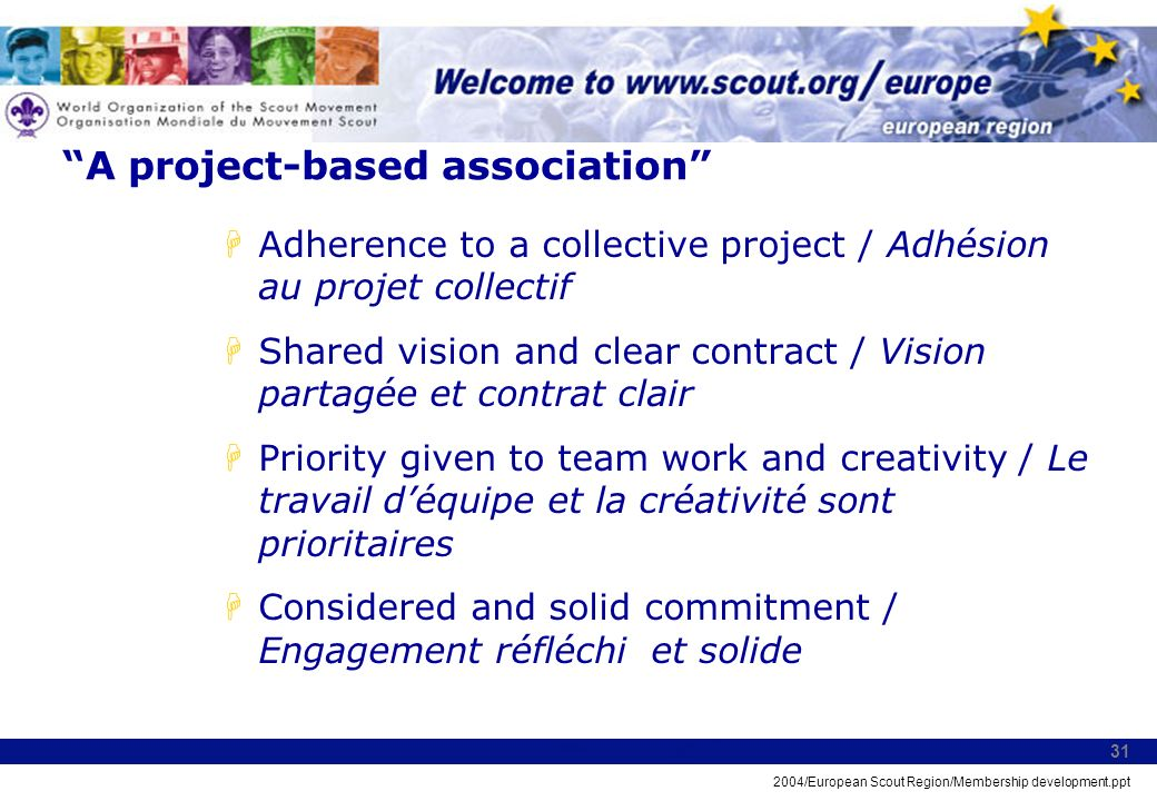 2004/European Scout Region/Membership development.ppt 31 A project-based association HAdherence to a collective project / Adhésion au projet collectif HShared vision and clear contract / Vision partagée et contrat clair HPriority given to team work and creativity / Le travail déquipe et la créativité sont prioritaires HConsidered and solid commitment / Engagement réfléchi et solide