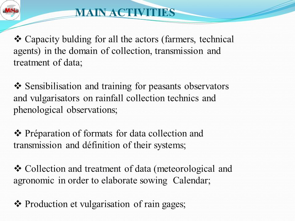 CARRIED OUT ACTIONS Development and diffusion of information and products related to weather and climate; Transfer of competence by the training of the actors at all the levels; Implications of these actors in the process of design and implementation of the assistance; Equipment of the various actors; Adaptation of the weather products to the user s needs; Cloud seeding Program; Devolution of the system by the creation of GLAM.