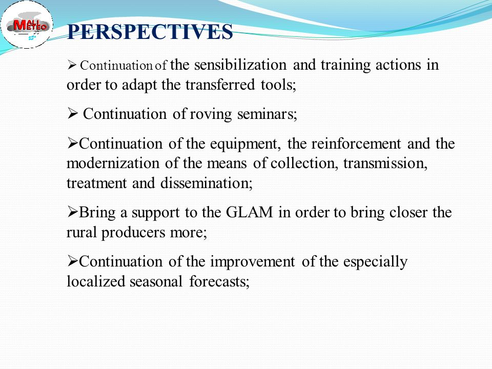 SOME CONSTRAINTS Limitation in estimated sowing calendar of the crops: only 5 crops are concerned; Limited nomber of GLAM, insufficiency of equipment and training of its members; Technological limitation as regards local weather and climate forecasting; Lack especially logistical means for the activities of the follow- up; No coverage of the areas of North; No satisfaction of some needs for the rural world especially in information of proximity ; Insufficiency of equipment and financial means which did not allow yet the cover of the other areas in operational assistance.