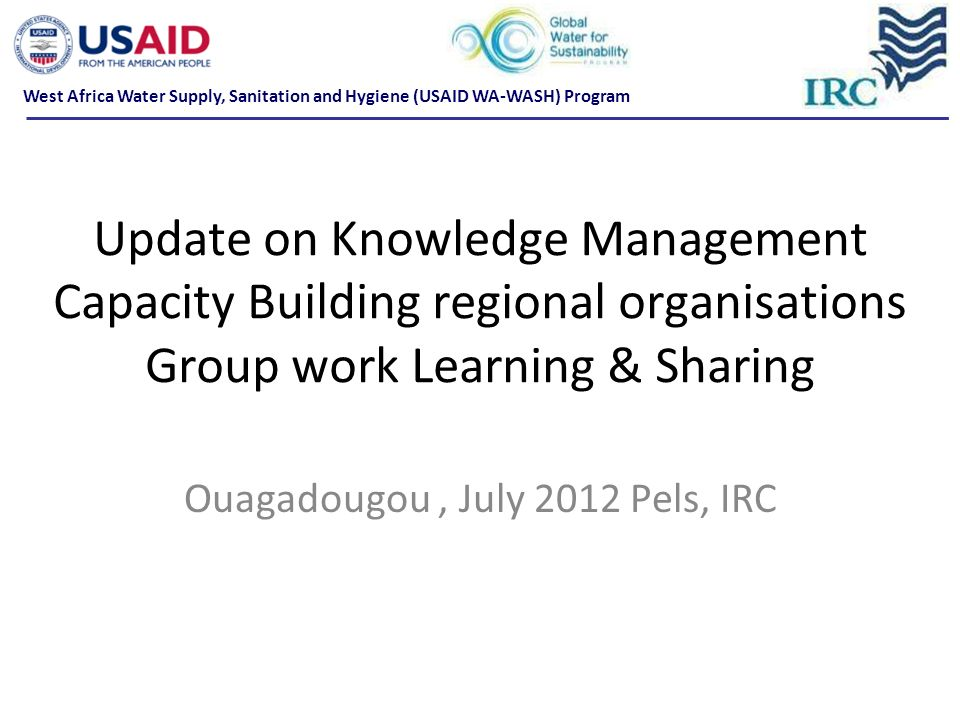 Update on Knowledge Management Capacity Building regional organisations Group work Learning & Sharing Ouagadougou, July 2012 Pels, IRC West Africa Wat