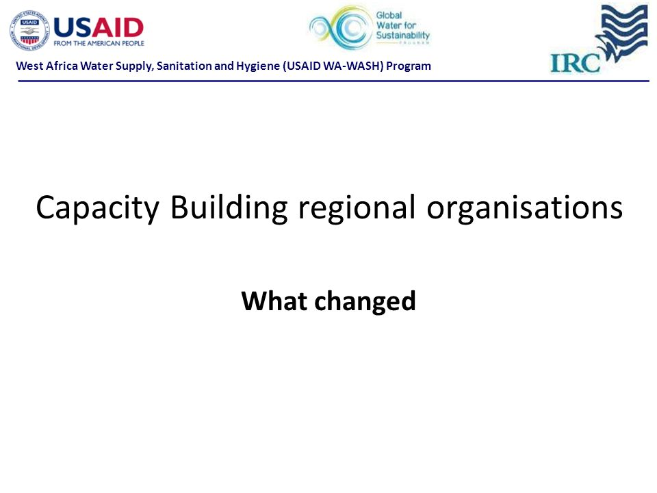 Capacity Building regional organisations What changed West Africa Water Supply, Sanitation and Hygiene (USAID WA-WASH) Program