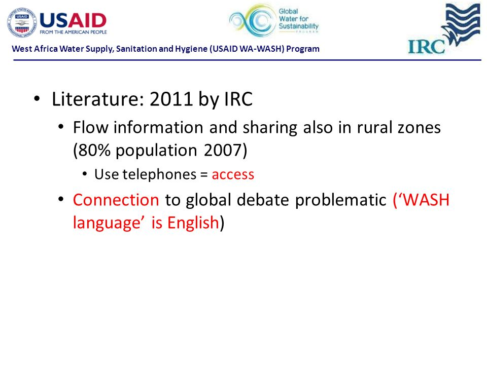 Literature: 2011 by IRC Flow information and sharing also in rural zones (80% population 2007) Use telephones = access Connection to global debate problematic (WASH language is English) West Africa Water Supply, Sanitation and Hygiene (USAID WA-WASH) Program