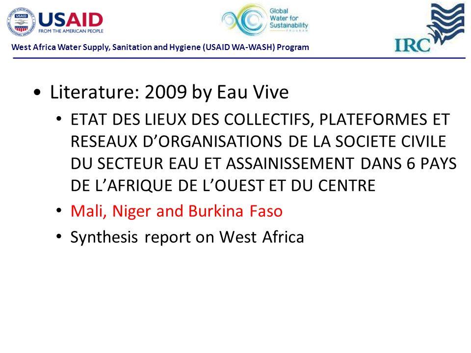 Literature: 2009 by Eau Vive ETAT DES LIEUX DES COLLECTIFS, PLATEFORMES ET RESEAUX DORGANISATIONS DE LA SOCIETE CIVILE DU SECTEUR EAU ET ASSAINISSEMENT DANS 6 PAYS DE LAFRIQUE DE LOUEST ET DU CENTRE Mali, Niger and Burkina Faso Synthesis report on West Africa West Africa Water Supply, Sanitation and Hygiene (USAID WA-WASH) Program