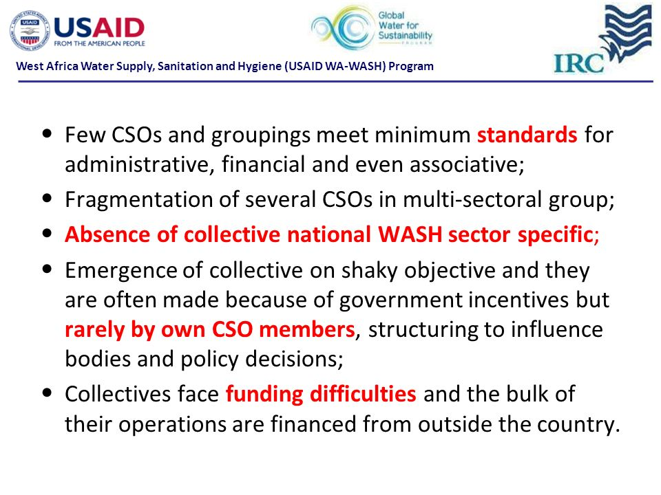 Few CSOs and groupings meet minimum standards for administrative, financial and even associative; Fragmentation of several CSOs in multi-sectoral group; Absence of collective national WASH sector specific; Emergence of collective on shaky objective and they are often made because of government incentives but rarely by own CSO members, structuring to influence bodies and policy decisions; Collectives face funding difficulties and the bulk of their operations are financed from outside the country.