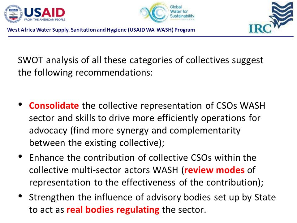 SWOT analysis of all these categories of collectives suggest the following recommendations: Consolidate the collective representation of CSOs WASH sec