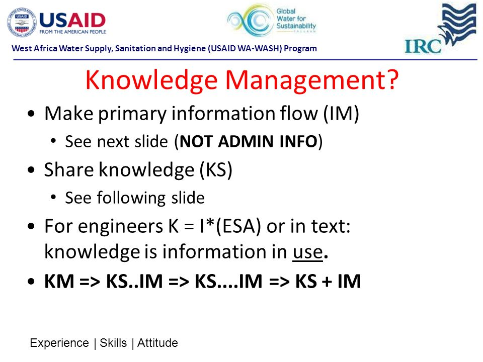 Knowledge Management? Make primary information flow (IM) See next slide (NOT ADMIN INFO) Share knowledge (KS) See following slide For engineers K = I*