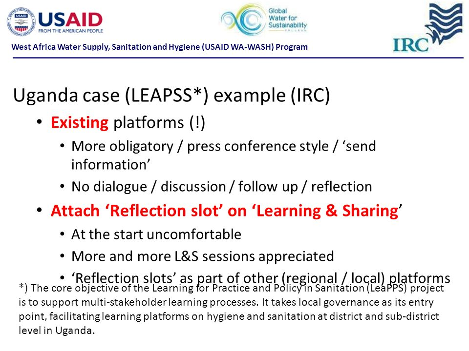 Uganda case (LEAPSS*) example (IRC) Existing platforms (!) More obligatory / press conference style / send information No dialogue / discussion / follow up / reflection Attach Reflection slot on Learning & Sharing At the start uncomfortable More and more L&S sessions appreciated Reflection slots as part of other (regional / local) platforms *) The core objective of the Learning for Practice and Policy in Sanitation (LeaPPS) project is to support multi-stakeholder learning processes.