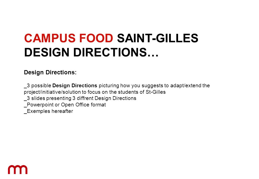 Design Directions: _3 possible Design Directions picturing how you suggests to adapt/extend the project/initiative/solution to focus on the students of St-Gilles _3 slides presenting 3 diffrent Design Directions _Powerpoint or Open Office format _Exemples hereafter CAMPUS FOOD SAINT-GILLES DESIGN DIRECTIONS…