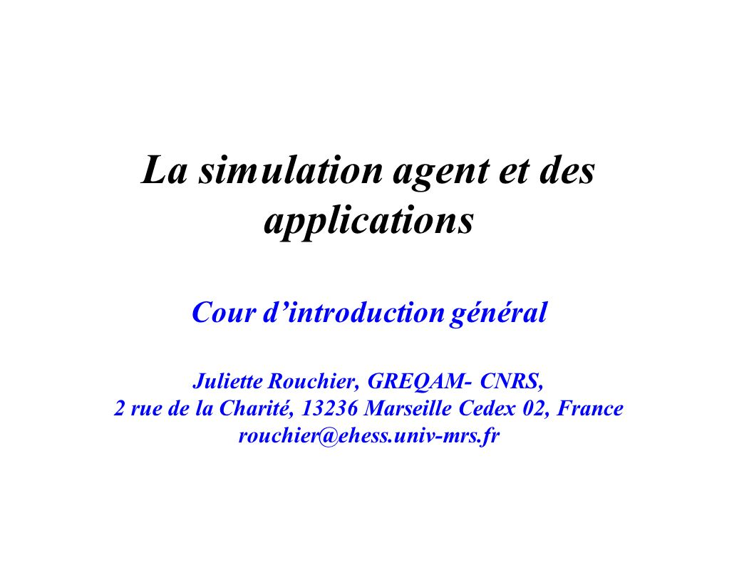 La simulation agent et des applications Cour dintroduction général Juliette Rouchier, GREQAM- CNRS, 2 rue de la Charité, 13236 Marseille Cedex 02, France rouchier@ehess.univ-mrs.fr