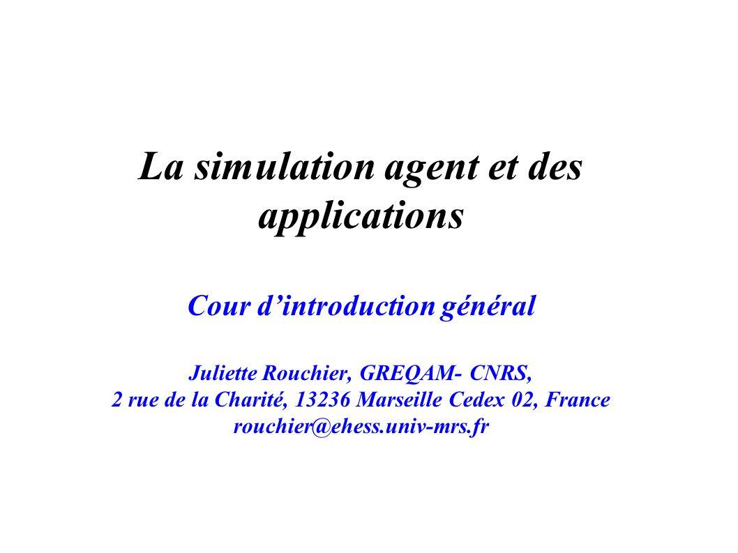 La simulation agent et des applications Cour dintroduction général Juliette Rouchier, GREQAM- CNRS, 2 rue de la Charité, 13236 Marseille Cedex 02, Fra