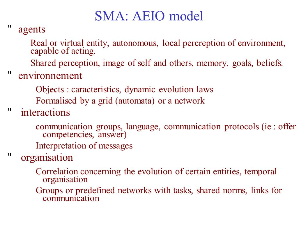 SMA: AEIO model agents Real or virtual entity, autonomous, local percreption of environment, capable of acting.