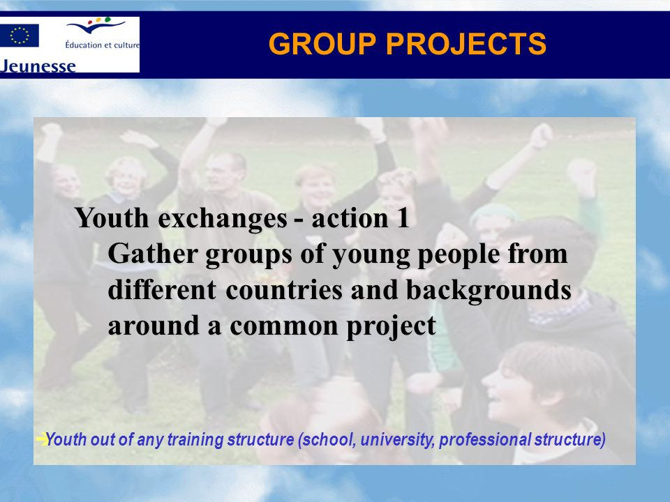 GROUP PROJECTS Youth out of any training structure (school, university, professional structure) Youth exchanges - action 1 Gather groups of young peop
