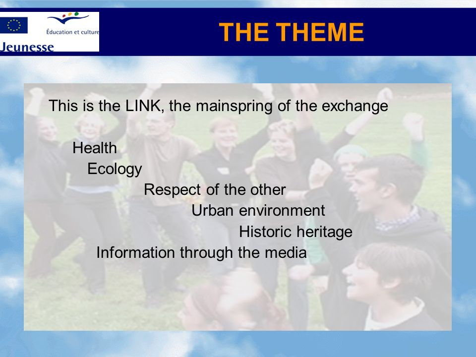 THE THEME This is the LINK, the mainspring of the exchange Health Ecology Respect of the other Urban environment Historic heritage Information through