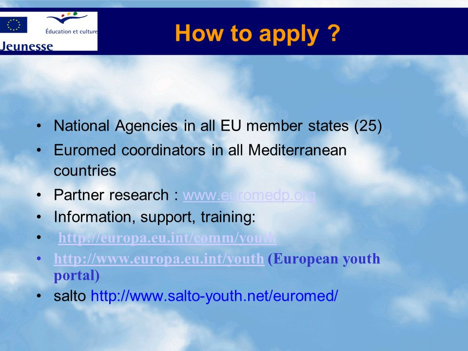 How to apply ? National Agencies in all EU member states (25) Euromed coordinators in all Mediterranean countries Partner research : www.euromedp.orgw