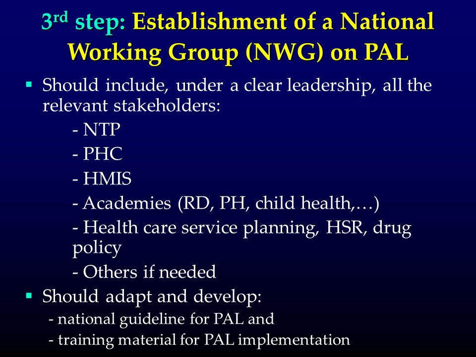 3 rd step: Establishment of a National Working Group (NWG) on PAL Should include, under a clear leadership, all the relevant stakeholders: - NTP - PHC - HMIS - Academies (RD, PH, child health,…) - Health care service planning, HSR, drug policy - Others if needed Should adapt and develop: - national guideline for PAL and - training material for PAL implementation