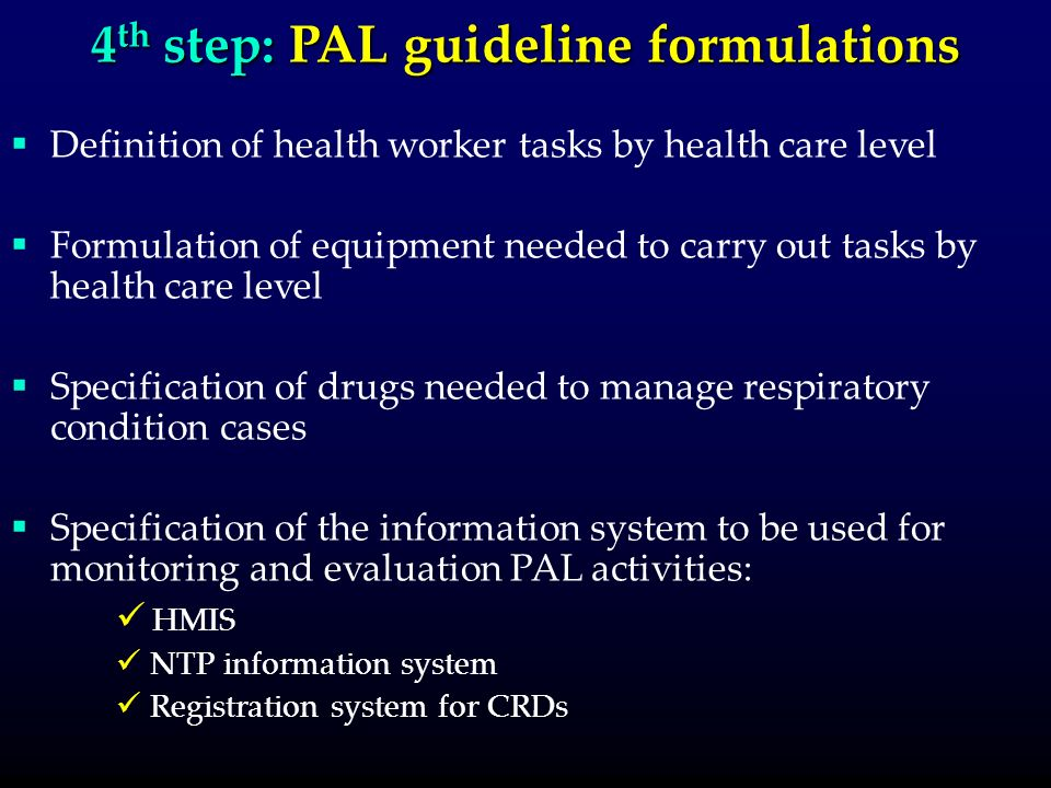 4 th step: PAL guideline formulations Definition of health worker tasks by health care level Formulation of equipment needed to carry out tasks by health care level Specification of drugs needed to manage respiratory condition cases Specification of the information system to be used for monitoring and evaluation PAL activities: HMIS NTP information system Registration system for CRDs