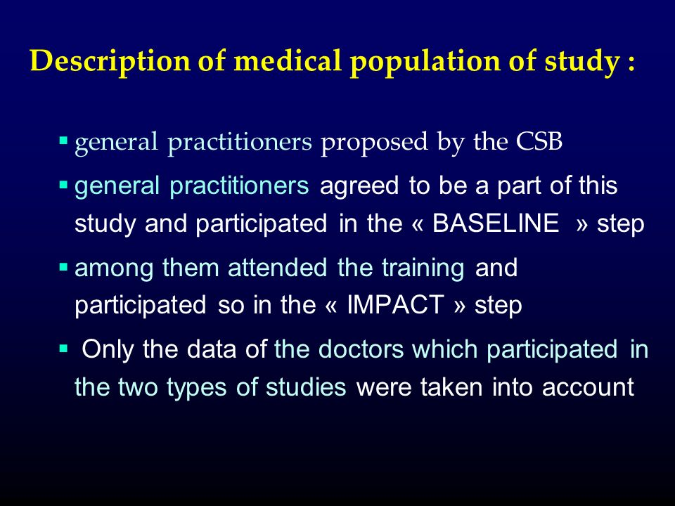 Description of medical population of study : general practitioners proposed by the CSB general practitioners agreed to be a part of this study and participated in the « BASELINE » step among them attended the training and participated so in the « IMPACT » step Only the data of the doctors which participated in the two types of studies were taken into account