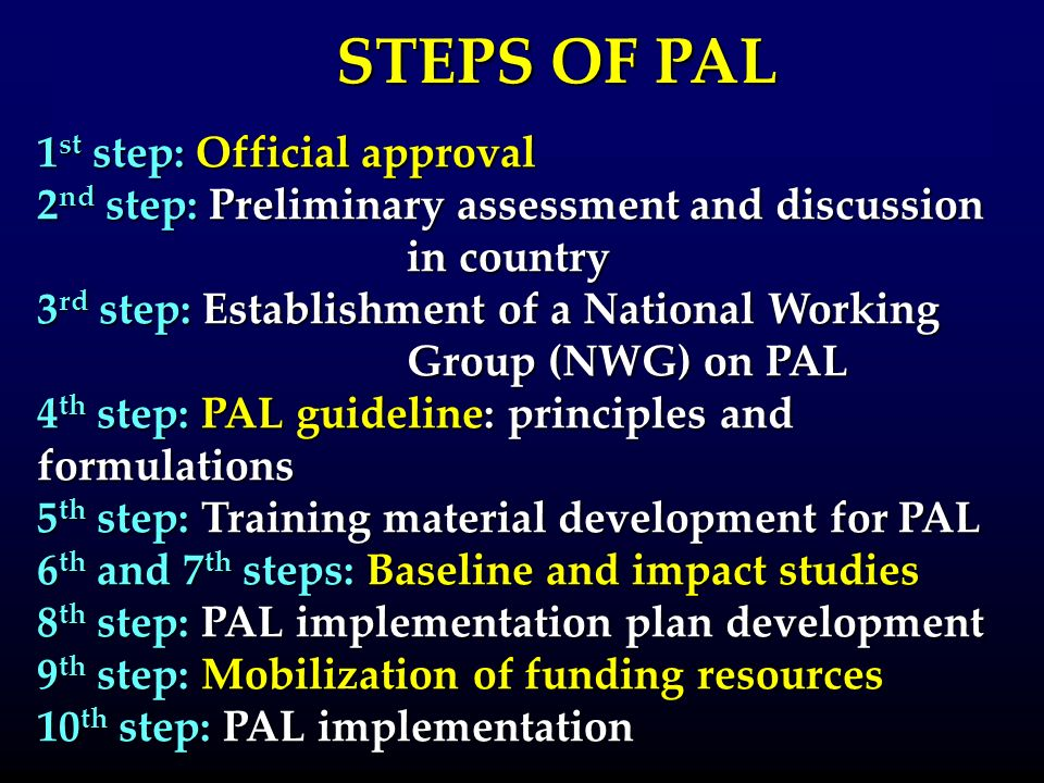 1 st step: Official approval 2 nd step: Preliminary assessment and discussion in country 3 rd step: Establishment of a National Working Group (NWG) on PAL 4 th step: PAL guideline: principles and formulations 5 th step: Training material development for PAL 6 th and 7 th steps: Baseline and impact studies 8 th step: PAL implementation plan development 9 th step: Mobilization of funding resources 10 th step: PAL implementation STEPS OF PAL